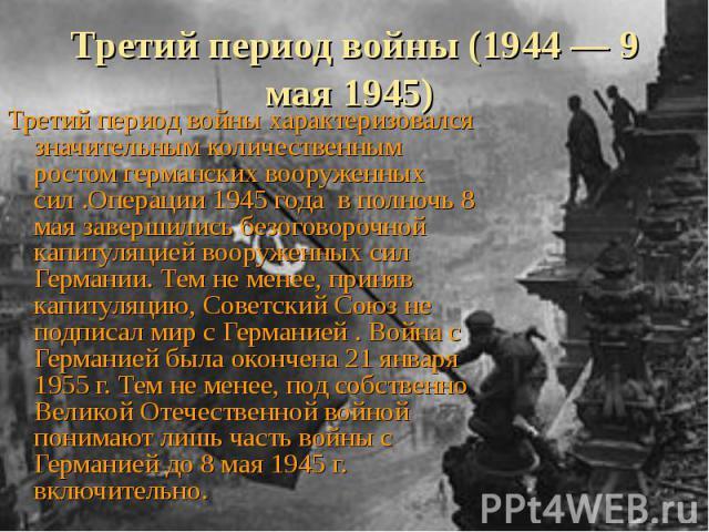 Третий период войны (1944 — 9 мая 1945) Третий период войны характеризовался значительным количественным ростом германских вооруженных сил .Операции 1945 года в полночь 8 мая завершились безоговорочной капитуляцией вооруженных сил Германии. Тем не м…