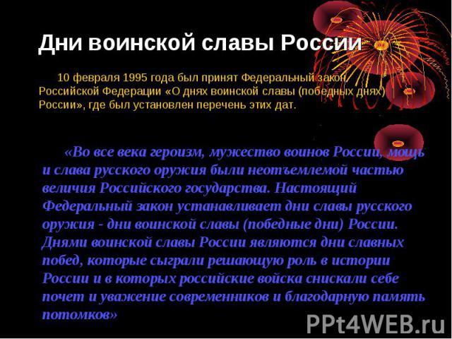 Дни воинской славы России 10 февраля 1995 года был принят Федеральный закон Российской Федерации «О днях воинской славы (победных днях) России», где был установлен перечень этих дат. «Во все века героизм, мужество воинов России, мощь и слава русског…