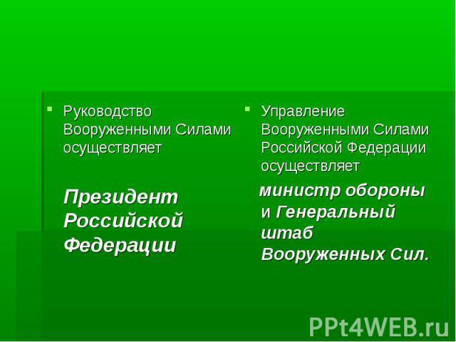 Управление Вооруженными Силами Российской Федерации осуществляет Управление Вооруженными Силами Российской Федерации осуществляет министр обороны и Генеральный штаб Вооруженных Сил.