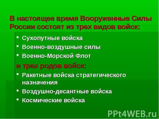 В настоящее время Вооруженные Силы России состоят из трех видов войск:Сухопутные войскаВоенно-воздушные силыВоенно-Морской Флоти трех родов войск:Ракетные войска стратегического назначенияВоздушно-десантные войскаКосмические войска