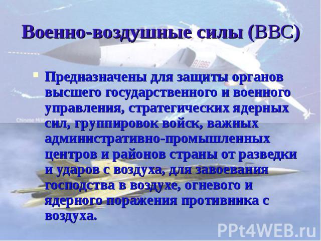 Военно-воздушные силы (ВВС) Предназначены для защиты органов высшего государственного и военного управления, стратегических ядерных сил, группировок войск, важных административно-промышленных центров и районов страны от разведки и ударов с воздуха, …
