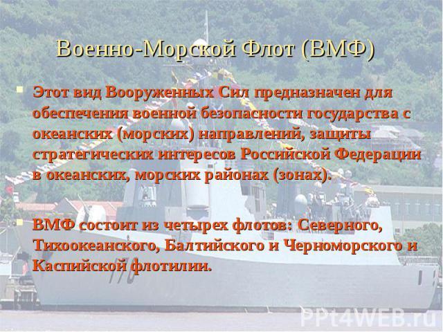 Военно-Морской Флот (ВМФ) Этот вид Вооруженных Сил предназначен для обеспечения военной безопасности государства с океанских (морских) направлений, защиты стратегических интересов Российской Федерации в океанских, морских районах (зонах).ВМФ состоит…