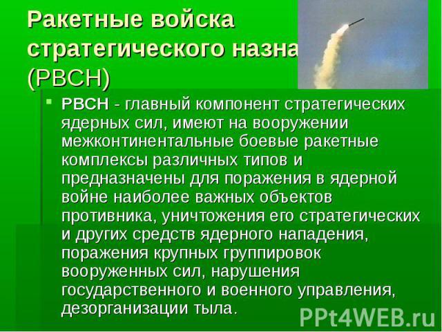 Ракетные войска стратегического назначения (РВСН)РВСН - главный компонент стратегических ядерных сил, имеют на вооружении межконтинентальные боевые ракетные комплексы различных типов и предназначены для поражения в ядерной войне наиболее важных объе…