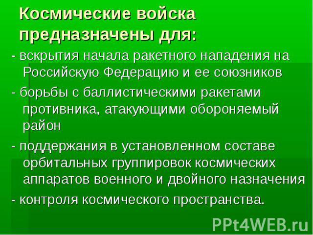 Космические войска предназначены для:- вскрытия начала ракетного нападения на Российскую Федерацию и ее союзников- борьбы с баллистическими ракетами противника, атакующими обороняемый район- поддержания в установленном составе орбитальных группирово…