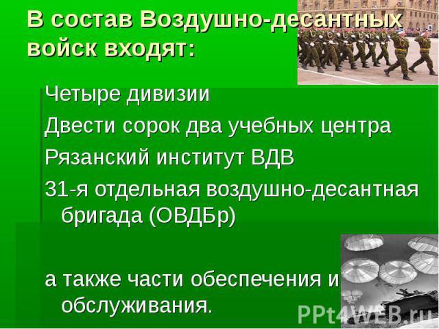В состав Воздушно-десантных войск входят:Четыре дивизииДвести сорок два учебных центраРязанский институт ВДВ31-я отдельная воздушно-десантная бригада (ОВДБр)а также части обеспечения и обслуживания.