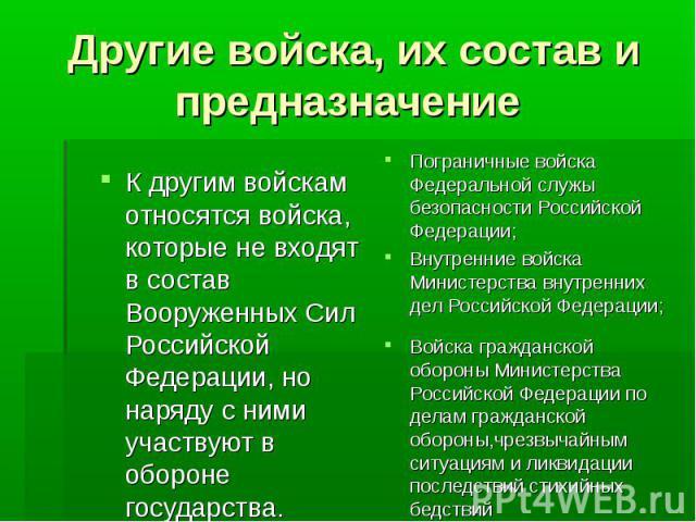 Другие войска, их состав и предназначение К другим войскам относятся войска, которые не входят в состав Вооруженных Сил Российской Федерации, но наряду с ними участвуют в обороне государства.