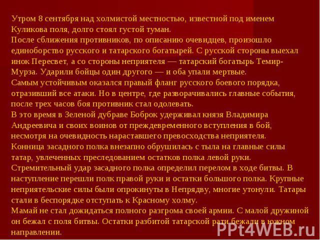 Утром 8 сентября над холмистой местностью, известной под именем Куликова поля, долго стоял густой туман.После сближения противников, по описанию очевидцев, произошло единоборство русского и татарского богатырей. С русской стороны выехал инок Пересве…