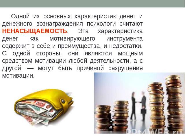 Одной из основных характеристик денег и денежного вознаграждения психологи считают НЕНАСЫЩАЕМОСТЬ. Эта характеристика денег как мотивирующего инструмента содержит в себе и преимущества, и недостатки. С одной стороны, они являются мощным средством мо…