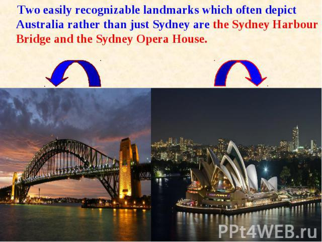 Two easily recognizable landmarks which often depict Australia rather than just Sydney are the Sydney Harbour Bridge and the Sydney Opera House. Two easily recognizable landmarks which often depict Australia rather than just Sydney are the Sydney Ha…