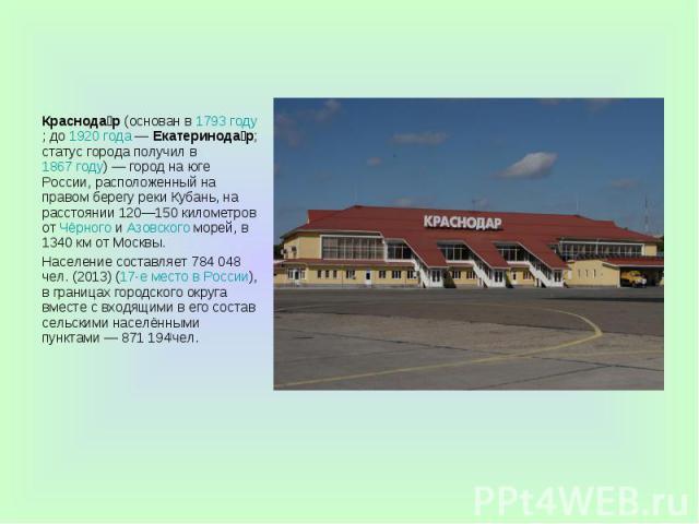Краснодар(основан в1793 году; до1920 года—Екатеринодар; статус города получил в1867 году)— город на юге России, расположенный на правом берегу реки Кубань, на расстоянии 120—150 километров отЧёрного&nb…