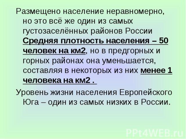 Размещено население неравномерно, но это всё же один из самых густозаселённых районов России Средняя плотность населения – 50 человек на км2, но в предгорных и горных районах она уменьшается, составляя в некоторых из них менее 1 человека на км2 . Ра…