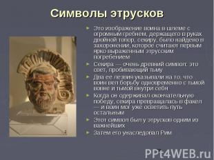 Символы этрусков Это изображение воина в шлеме с огромным гребнем, держащего в р