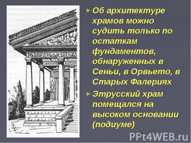 Об архитектуре храмов можно судить только по остаткам фундаментов, обнаруженных в Сеньи, в Орвьето, в Старых Фалериях Об архитектуре храмов можно судить только по остаткам фундаментов, обнаруженных в Сеньи, в Орвьето, в Старых Фалериях Этрусский хра…
