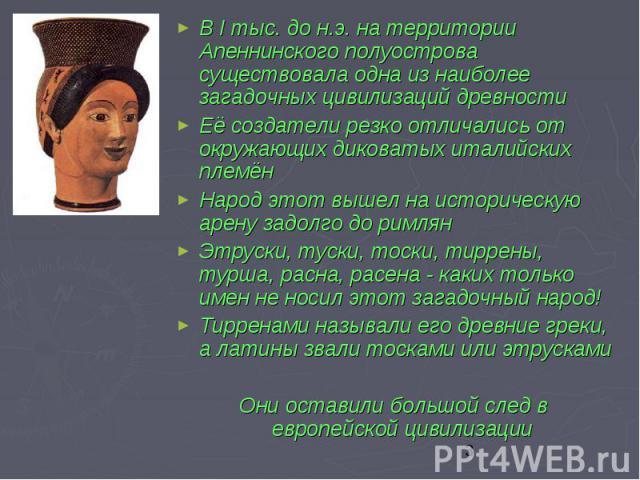 В I тыс. до н.э. на территории Апеннинского полуострова существовала одна из наиболее загадочных цивилизаций древности В I тыс. до н.э. на территории Апеннинского полуострова существовала одна из наиболее загадочных цивилизаций древности Её создател…