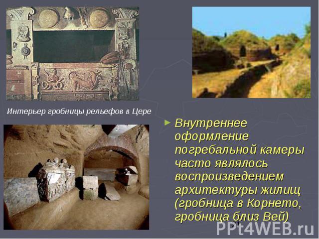 Внутреннее оформление погребальной камеры часто являлось воспроизведением архитектуры жилищ (гробница в Корнето, гробница близ Вей) Внутреннее оформление погребальной камеры часто являлось воспроизведением архитектуры жилищ (гробница в Корнето, гроб…