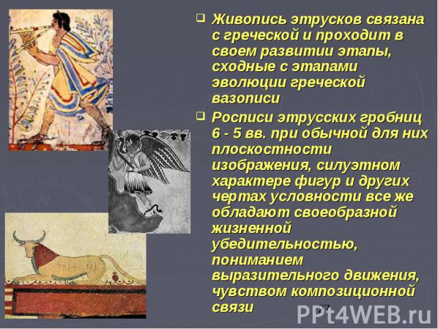 Живопись этрусков связана с греческой и проходит в своем развитии этапы, сходные с этапами эволюции греческой вазописи Живопись этрусков связана с греческой и проходит в своем развитии этапы, сходные с этапами эволюции греческой вазописи Росписи этр…