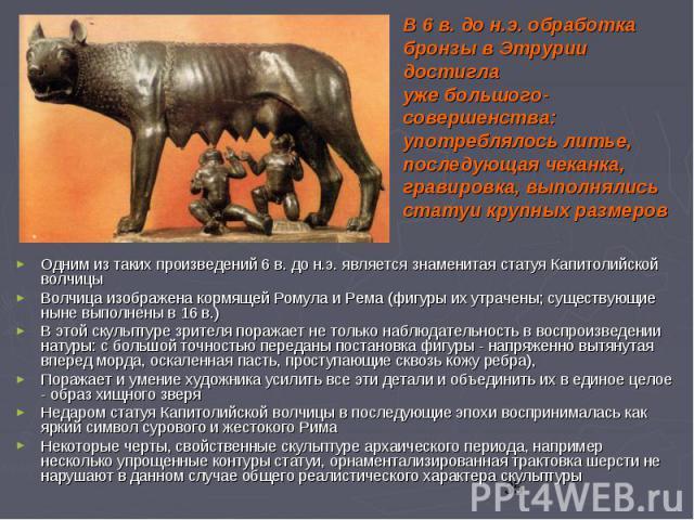 Одним из таких произведений 6 в. до н.э. является знаменитая статуя Капитолийской волчицы Одним из таких произведений 6 в. до н.э. является знаменитая статуя Капитолийской волчицы Волчица изображена кормящей Ромула и Рема (фигуры их утрачены; сущест…