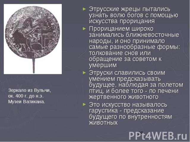 Этрусские жрецы пытались узнать волю богов с помощью искусства прорицания Этрусские жрецы пытались узнать волю богов с помощью искусства прорицания Прорицанием широко занимались ближневосточные народы, и оно принимало самые разнообразные формы: толк…