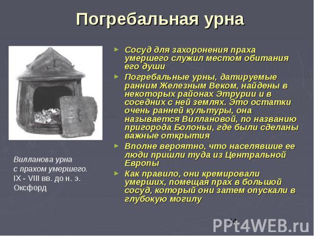 Погребальная урна Сосуд для захоронения праха умершего служил местом обитания его души Погребальные урны, датируемые ранним Железным Веком, найдены в некоторых районах Этрурии и в соседних с ней землях. Это остатки очень ранней культуры, она называе…