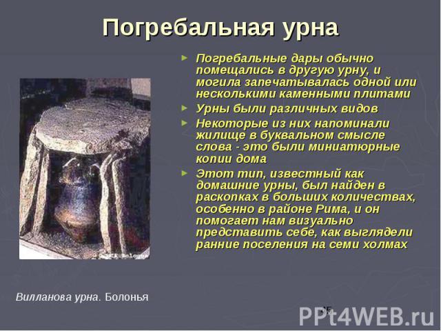 Погребальная урна Погребальные дары обычно помещались в другую урну, и могила запечатывалась одной или несколькими каменными плитами Урны были различных видов Некоторые из них напоминали жилище в буквальном смысле слова - это были миниатюрные копии …