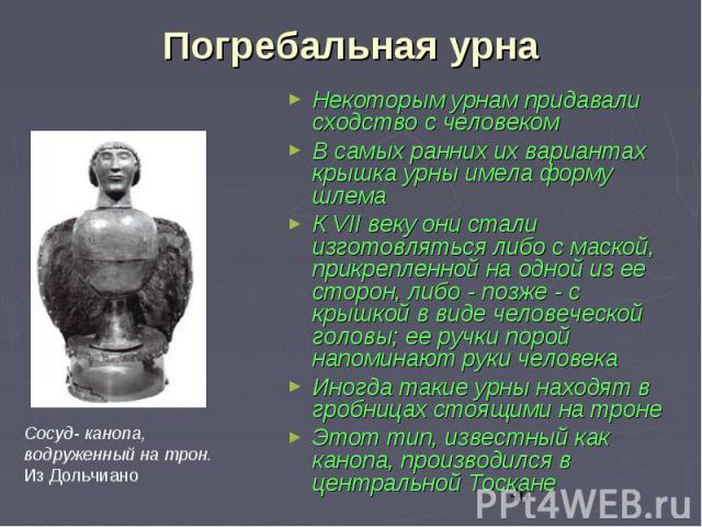 Погребальная урна Некоторым урнам придавали сходство с человеком В самых ранних их вариантах крышка урны имела форму шлема К VII веку они стали изготовляться либо с маской, прикрепленной на одной из ее сторон, либо - позже - с крышкой в виде человеч…