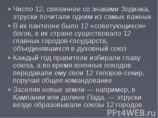Число 12, связанное со знаками Зодиака, этруски почитали одним из самых важных Число 12, связанное со знаками Зодиака, этруски почитали одним из самых важных В их пантеоне было 12 «советующихся» богов, в их стране существовало 12 главных городов-гос…