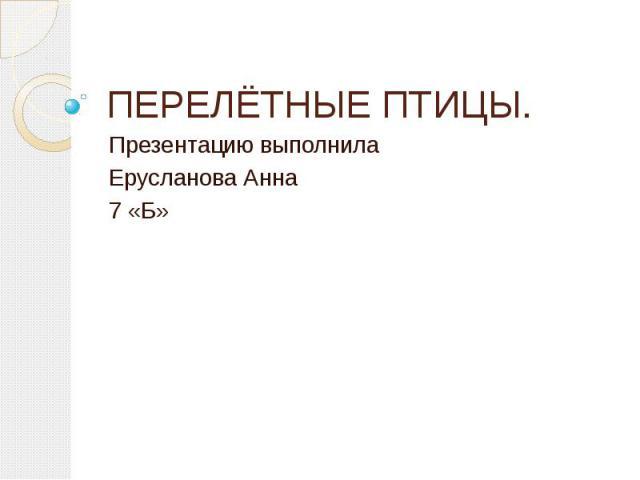 ПЕРЕЛЁТНЫЕ ПТИЦЫ. Презентацию выполнила Ерусланова Анна 7 «Б»