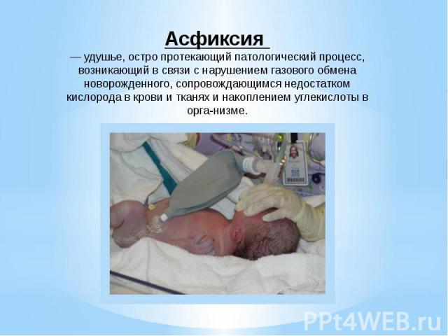 Асфиксия — удушье, остро протекающий патологический процесс, возникающий в связи с нарушением газового обмена новорожденного, сопровождающимся недостатком кислорода в крови и тканях и накоплением углекислоты в организме.