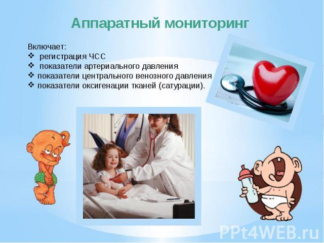 Аппаратный мониторинг Включает: регистрация ЧСС показатели артериального давленияпоказатели центрального венозного давленияпоказатели оксигенации тканей (сатурации).