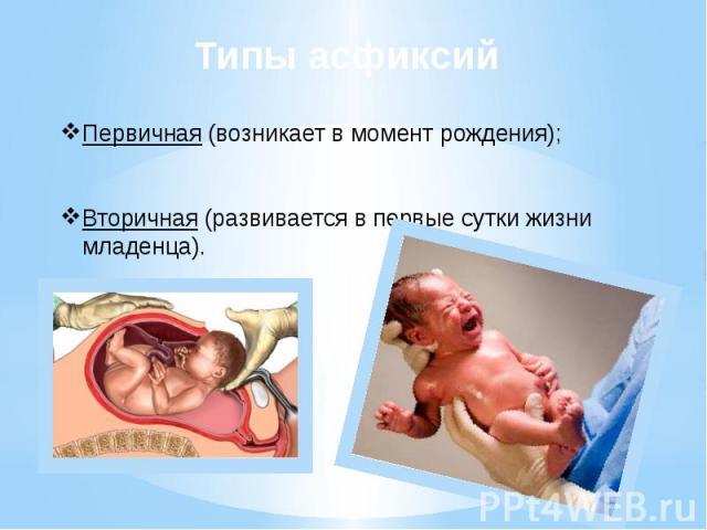 Типы асфиксий Первичная (возникает в момент рождения); Вторичная (развивается в первые сутки жизни младенца).