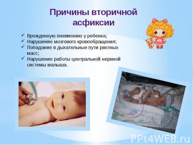 Причины вторичной асфиксии Врожденную пневмонию у ребенка;Нарушение мозгового кровообращения; Попадание в дыхательные пути рвотных масс; Нарушение работы центральной нервной системы малыша.