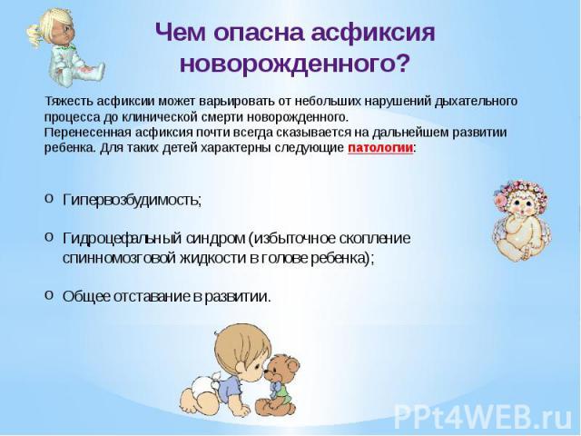 Чем опасна асфиксия новорожденного? Тяжесть асфиксии может варьировать от небольших нарушений дыхательного процесса до клинической смерти новорожденного.Перенесенная асфиксия почти всегда сказывается на дальнейшем развитии ребенка. Для таких детей х…