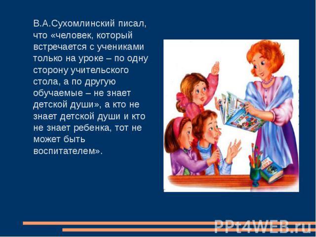 В.А.Сухомлинский писал, что «человек, который встречается с учениками только на уроке – по одну сторону учительского стола, а по другую обучаемые – не знает детской души», а кто не знает детской души и кто не знает ребенка, тот не может быть воспита…