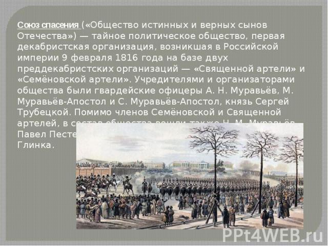 Союз спасения («Общество истинных и верных сынов Отечества») — тайное политическое общество, первая декабристская организация, возникшая в Российской империи 9 февраля 1816 года на базе двух преддекабристских организаций — «Священной артели» и «Семё…
