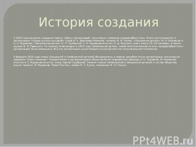История создания С 1814 года началось создание первых тайных организаций, получивших название преддекабристских. Всего насчитывалось 4 организации: «Орден русских рыцарей» (граф М. А. Дмитриев-Мамонов, генерал М. Ф. Орлов), «Священная артель» (Н. Н.…