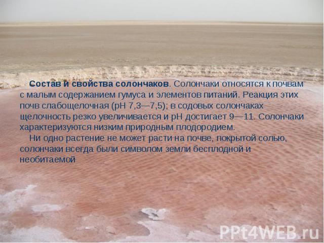 Состав и свойства солончаков. Солончаки относятся к почвам с малым содержанием гумуса и элементов питаний. Реакция этих почв слабощелочная (рН 7,3—7,5); в содовых солончаках щелочность резко увеличивается и рН достигает 9—11. Солончаки характеризуют…