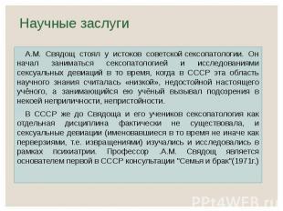 Научные заслуги А.М. Свядощ стоял у истоков советскойсексопатологии. Он на