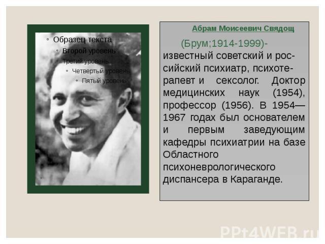 Абрам Моисеевич Свядощ Абрам Моисеевич Свядощ (Брум;1914-1999)-известныйсоветскийирос-сийскийпсихиатр,психоте-рапевти сексолог. Доктор медицинских наук (1954), профессор (1956). В 1954—1967 годах был основателем и…