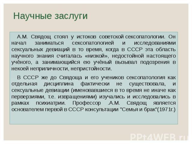 Научные заслуги А.М. Свядощ стоял у истоков советскойсексопатологии. Он начал заниматься сексопатологией и исследованиями сексуальных девиаций в то время, когда в СССР эта область научного знания считалась «низкой», недостойной настоящего учён…