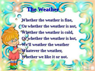 Whether the weather is fine,Whether the weather is fine,Or whether the weather i