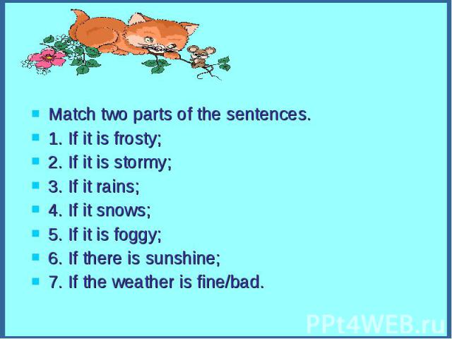 Match two parts of the sentences.Match two parts of the sentences.1. If it is frosty;2. If it is stormy;3. If it rains;4. If it snows;5. If it is foggy;6. If there is sunshine;7. If the weather is fine/bad.