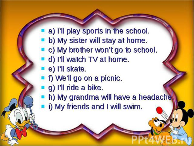 a) I'll play sports in the school.a) I'll play sports in the school.b) My sister will stay at home.c) My brother won't go to school.d) I'll watch TV at home.e) I'll skate.f) We'll go on a picnic.g) I'll ride a bike.h) My grandma will have a headache…