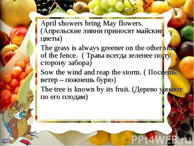 April showers bring May flowers. (Апрельские ливни приносят майские цветы)April showers bring May flowers. (Апрельские ливни приносят майские цветы)The grass is always greener on the other side of the fence. ( Трава всегда зеленее по ту сторону забо…