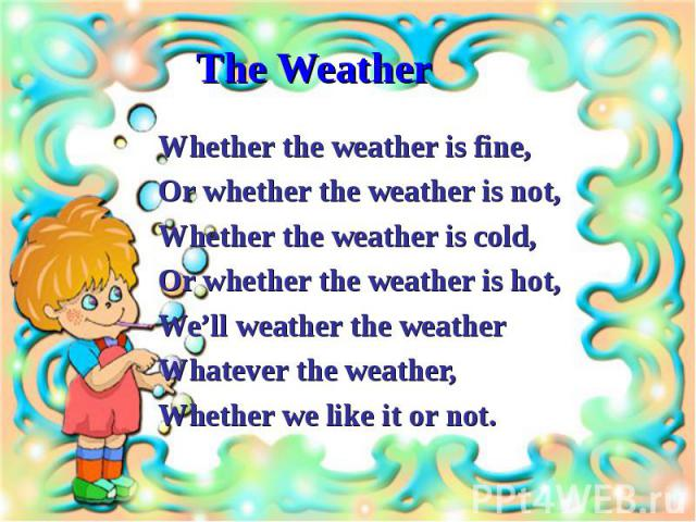 Whether the weather is fine,Whether the weather is fine,Or whether the weather is not,Whether the weather is cold,Or whether the weather is hot,We'll weather the weatherWhatever the weather,Whether we like it or not.