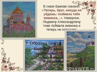 В сказе Бажова сказано: «Теперь, брат, никуда не уйдешь: поймала тебя живинка…»