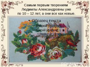 Самым первым творениям Людмилы Александровны уже по 10 – 12 лет, а они все как н