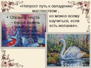 И вот девиз Людмилы Александровны: «Непрост путь к овладению мастерством , но мо