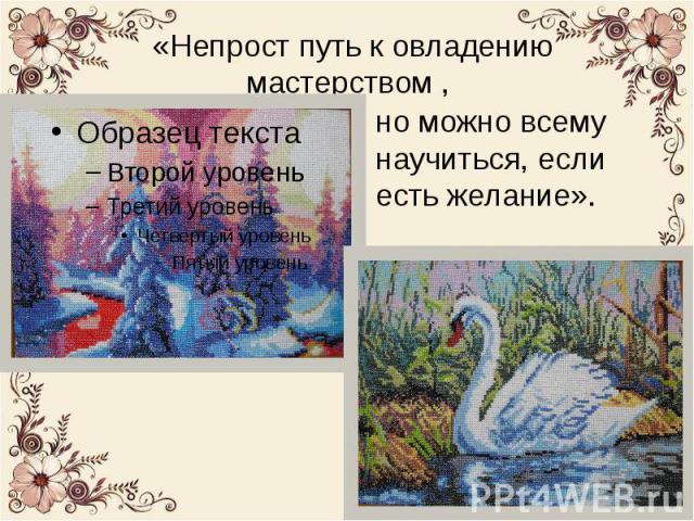 И вот девиз Людмилы Александровны: «Непрост путь к овладению мастерством , но можно всему научиться, если есть желание».