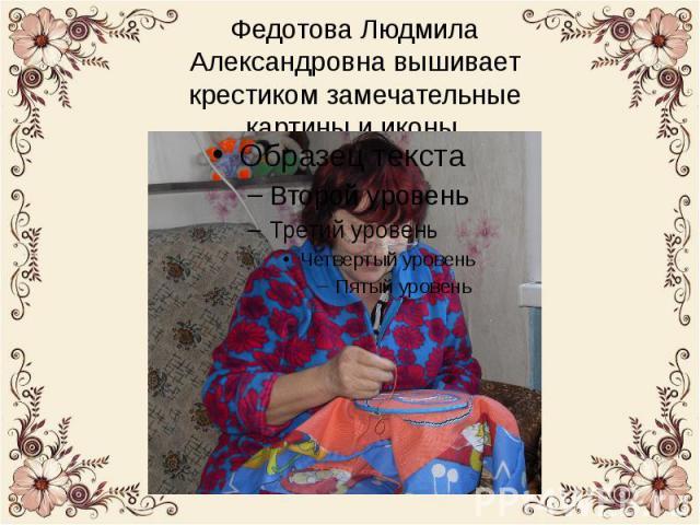 И в наше время встречаются настоящие умельцы, мастера своего дела. В нашей деревне одна из таких людей – Федотова Людмила Александровна. Она вышивает крестиком замечательные картины и иконы.