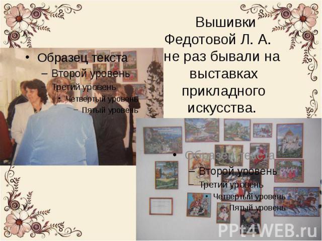 Вышивки Федотовой Л. А. не раз бывали на выставках прикладного искусства. В основном мастерица вышивает для себя, для друзей и родственников.